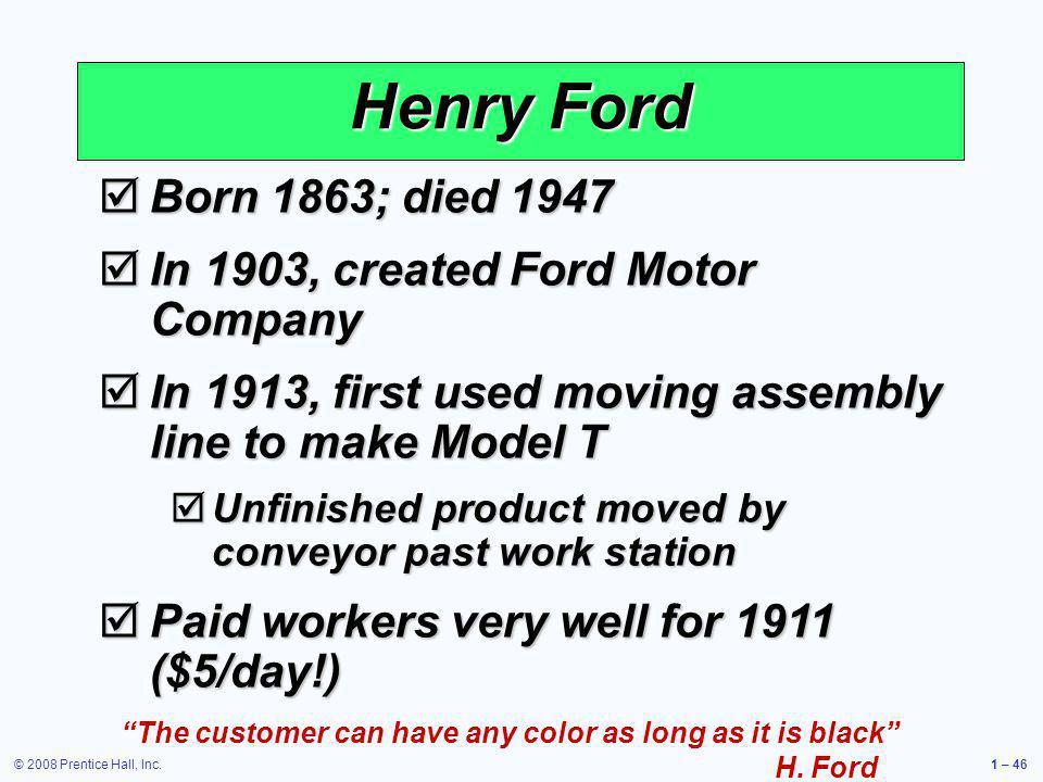 © 2008 Prentice Hall, Inc.1 – 46 Born 1863; died 1947 Born 1863; died 1947 In 1903, created Ford Motor Company In 1903, created Ford Motor Company In
