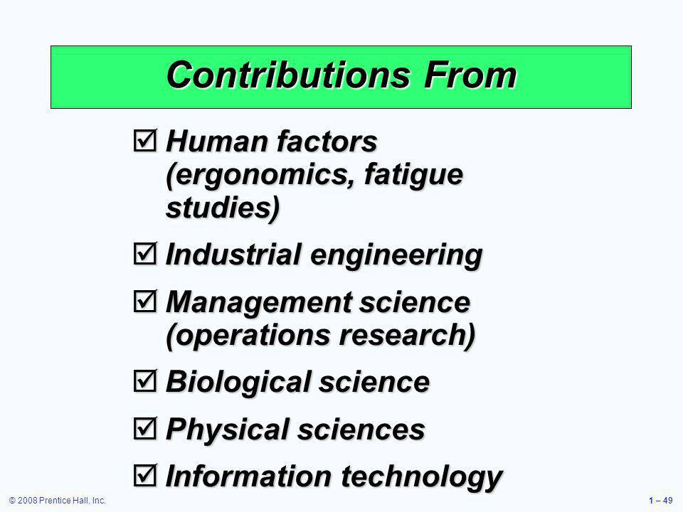 © 2008 Prentice Hall, Inc.1 – 49 Contributions From Human factors (ergonomics, fatigue studies) Human factors (ergonomics, fatigue studies) Industrial