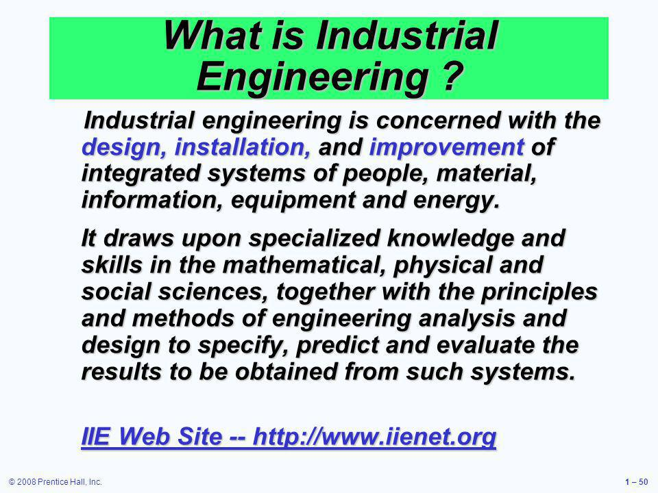 © 2008 Prentice Hall, Inc.1 – 50 What is Industrial Engineering ? Industrial engineering is concerned with the design, installation, and improvement o