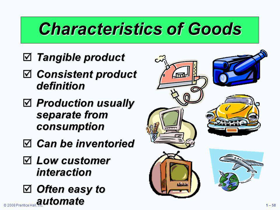 © 2008 Prentice Hall, Inc.1 – 58 Characteristics of Goods Tangible product Tangible product Consistent product definition Consistent product definitio