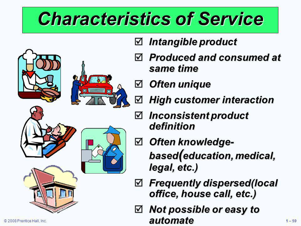 © 2008 Prentice Hall, Inc.1 – 59 Characteristics of Service Intangible product Intangible product Produced and consumed at same time Produced and cons