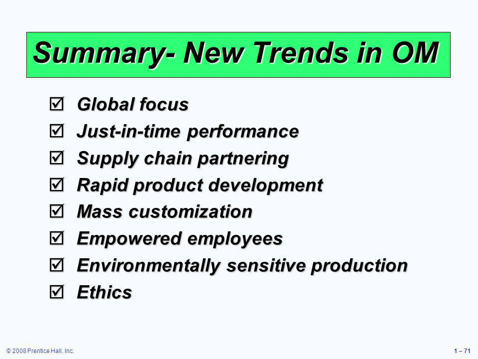 © 2008 Prentice Hall, Inc.1 – 71 Summary- New Trends in OM Global focus Global focus Just-in-time performance Just-in-time performance Supply chain pa