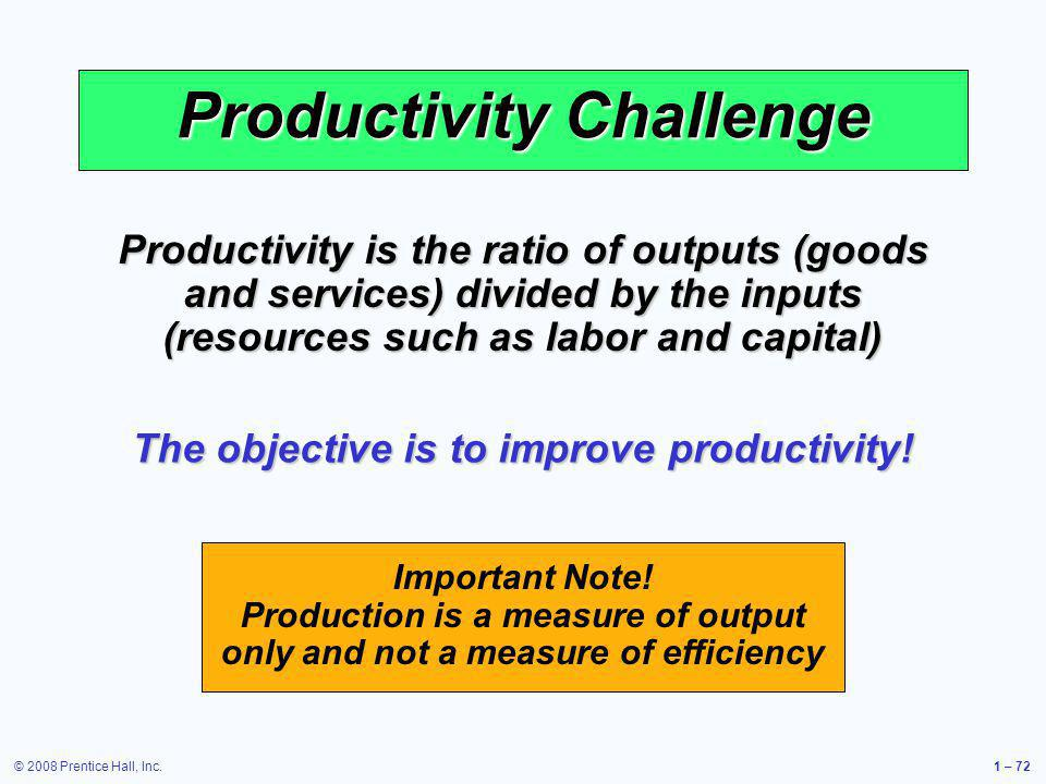 © 2008 Prentice Hall, Inc.1 – 72 Productivity Challenge Productivity is the ratio of outputs (goods and services) divided by the inputs (resources suc