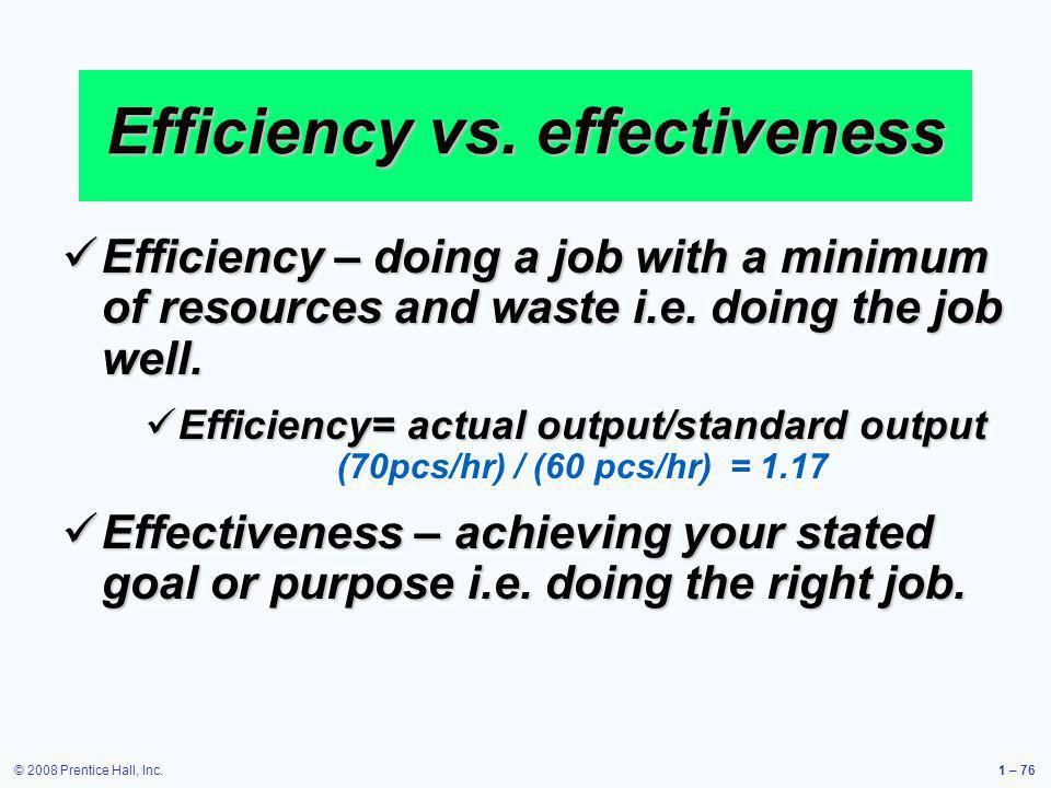 © 2008 Prentice Hall, Inc.1 – 76 Efficiency vs. effectiveness Efficiency – doing a job with a minimum of resources and waste i.e. doing the job well.