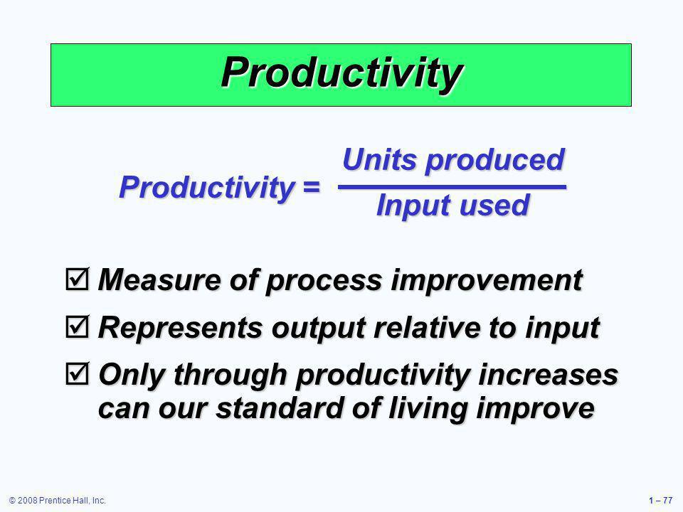 © 2008 Prentice Hall, Inc.1 – 77 Measure of process improvement Measure of process improvement Represents output relative to input Represents output r
