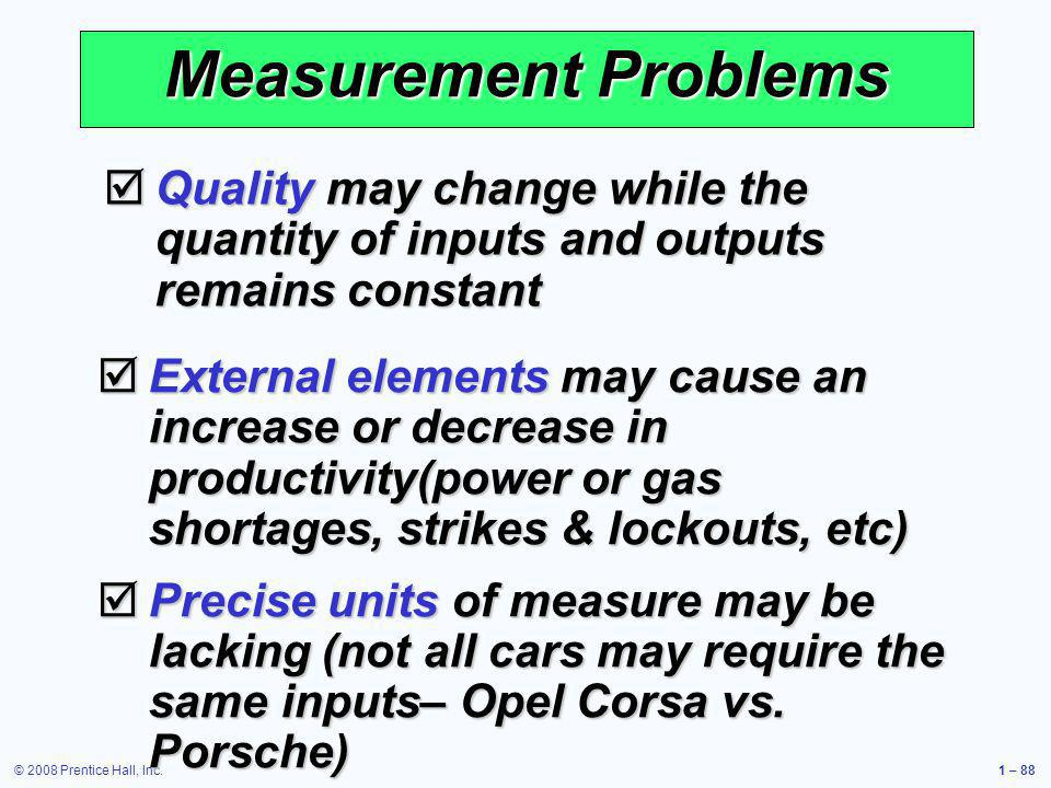 © 2008 Prentice Hall, Inc.1 – 88 Measurement Problems Quality may change while the quantity of inputs and outputs remains constant Quality may change