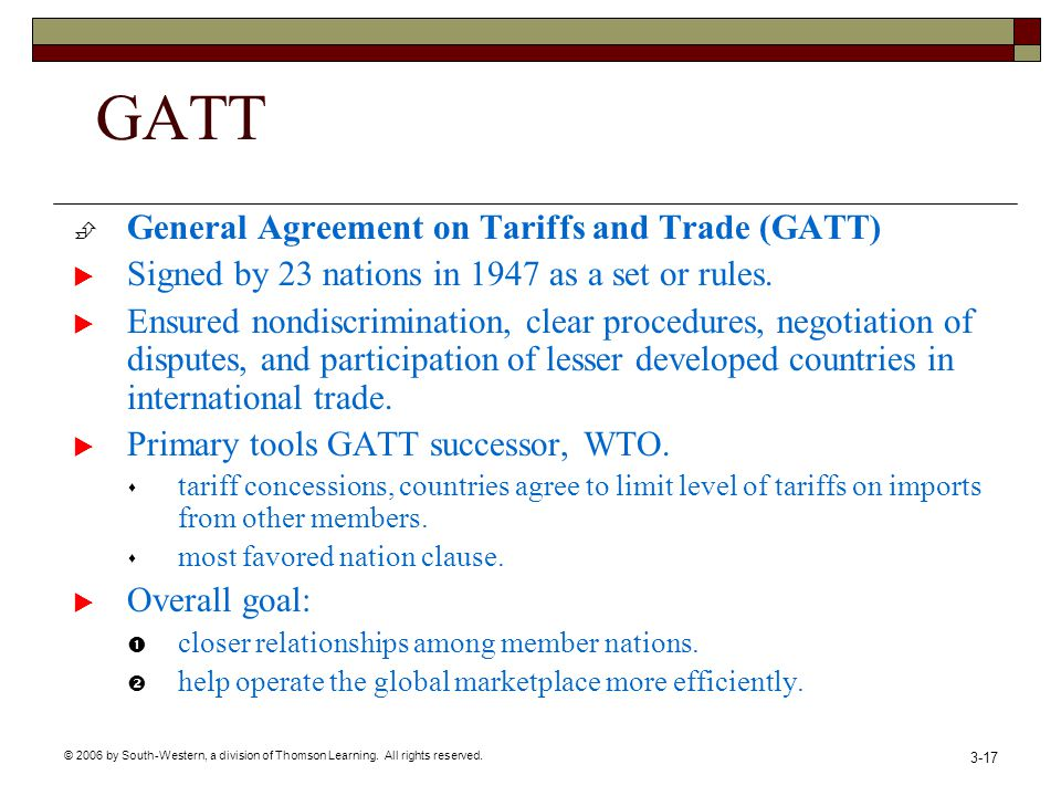 © 2006 by South-Western, a division of Thomson Learning. All rights reserved. 3-17 GATT General Agreement on Tariffs and Trade (GATT) Signed by 23 nat