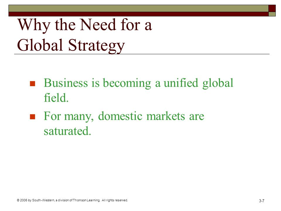 © 2006 by South-Western, a division of Thomson Learning. All rights reserved. 3-7 Why the Need for a Global Strategy Business is becoming a unified gl