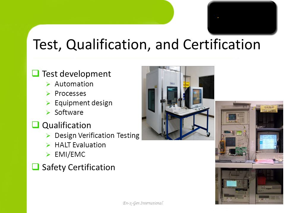 Test, Qualification, and Certification Test development Automation Processes Equipment design Software Qualification Design Verification Testing HALT Evaluation EMI/EMC Safety Certification En-x-Gen International16