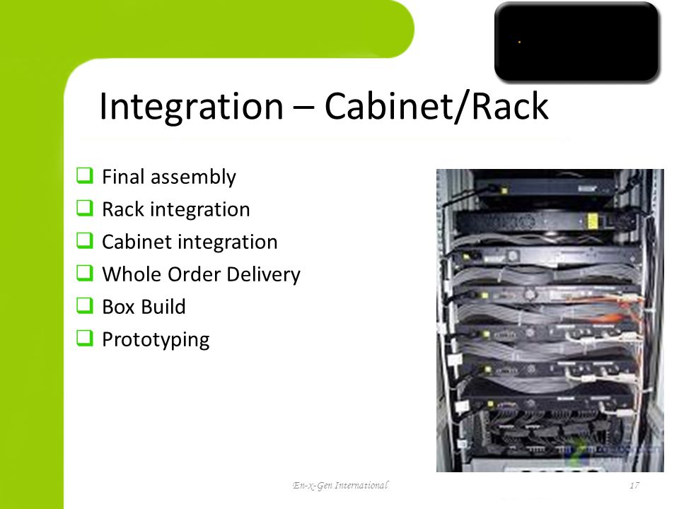 Integration – Cabinet/Rack Final assembly Rack integration Cabinet integration Whole Order Delivery Box Build Prototyping En-x-Gen International17