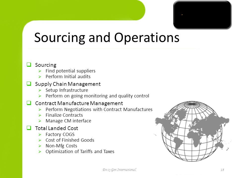 Sourcing and Operations Sourcing Find potential suppliers Perform Initial audits Supply Chain Management Setup Infrastructure Perform on going monitoring and quality control Contract Manufacture Management Perform Negotiations with Contract Manufactures Finalize Contracts Manage CM interface Total Landed Cost Factory COGS Cost of Finished Goods Non-Mfg Costs Optimization of Tariffs and Taxes En-x-Gen International18