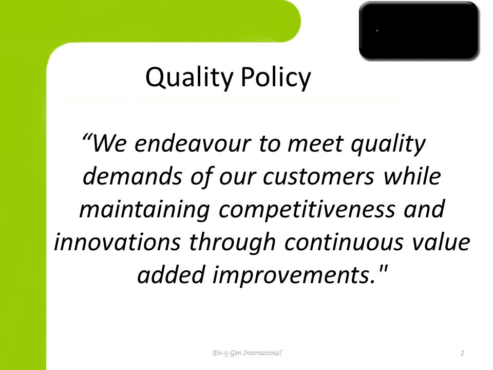 Quality Policy We endeavour to meet quality demands of our customers while maintaining competitiveness and innovations through continuous value added improvements. En-x-Gen International2