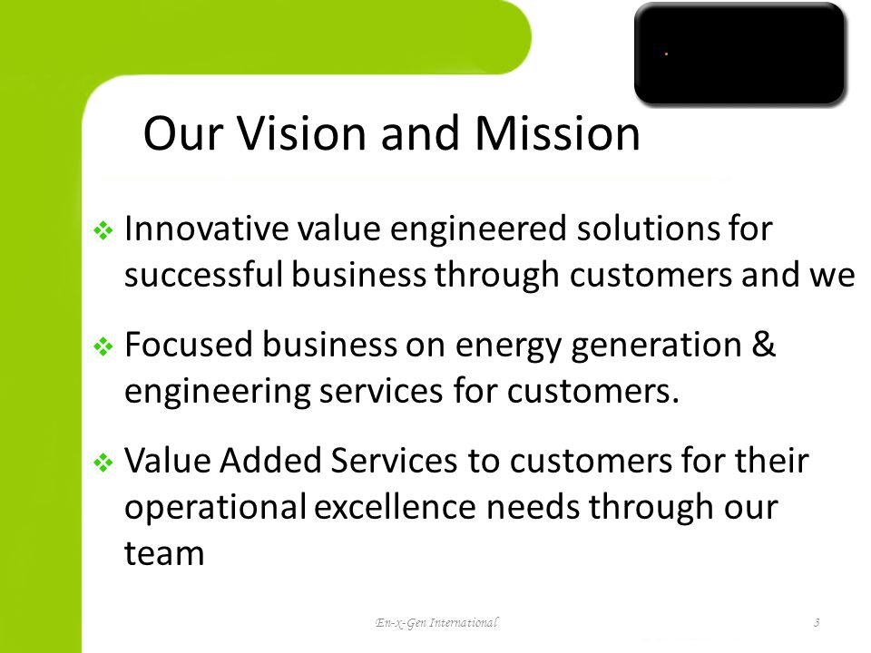 Our Vision and Mission Innovative value engineered solutions for successful business through customers and we Focused business on energy generation & engineering services for customers.