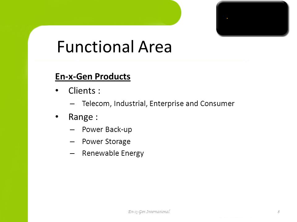 Functional Area En-x-Gen Products Clients : – Telecom, Industrial, Enterprise and Consumer Range : – Power Back-up – Power Storage – Renewable Energy En-x-Gen International8