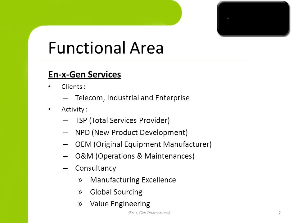 Functional Area En-x-Gen Services Clients : – Telecom, Industrial and Enterprise Activity : – TSP (Total Services Provider) – NPD (New Product Development) – OEM (Original Equipment Manufacturer) – O&M (Operations & Maintenances) – Consultancy » Manufacturing Excellence » Global Sourcing » Value Engineering 9 En-x-Gen International9