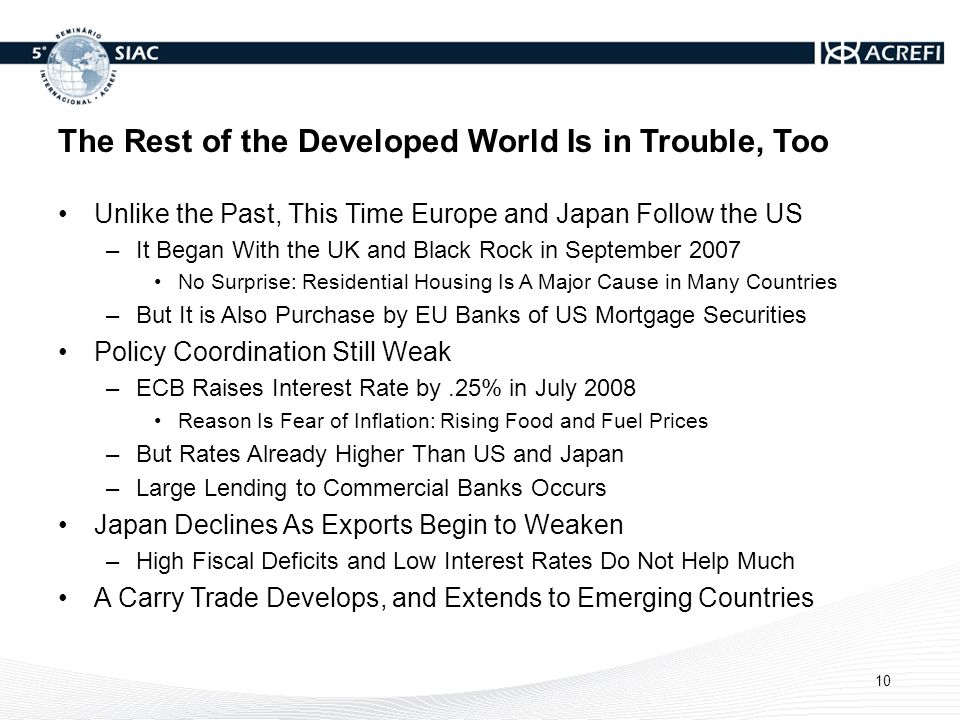The Rest of the Developed World Is in Trouble, Too Unlike the Past, This Time Europe and Japan Follow the US –It Began With the UK and Black Rock in September 2007 No Surprise: Residential Housing Is A Major Cause in Many Countries –But It is Also Purchase by EU Banks of US Mortgage Securities Policy Coordination Still Weak –ECB Raises Interest Rate by.25% in July 2008 Reason Is Fear of Inflation: Rising Food and Fuel Prices –But Rates Already Higher Than US and Japan –Large Lending to Commercial Banks Occurs Japan Declines As Exports Begin to Weaken –High Fiscal Deficits and Low Interest Rates Do Not Help Much A Carry Trade Develops, and Extends to Emerging Countries 10