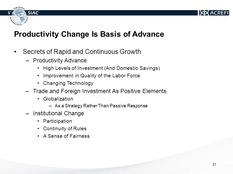 Productivity Change Is Basis of Advance Secrets of Rapid and Continuous Growth –Productivity Advance High Levels of Investment (And Domestic Savings) Improvement in Quality of the Labor Force Changing Technology –Trade and Foreign Investment As Positive Elements Globalization –As a Strategy Rather Than Passive Response –Institutional Change Participation Continuity of Rules A Sense of Fairness 31