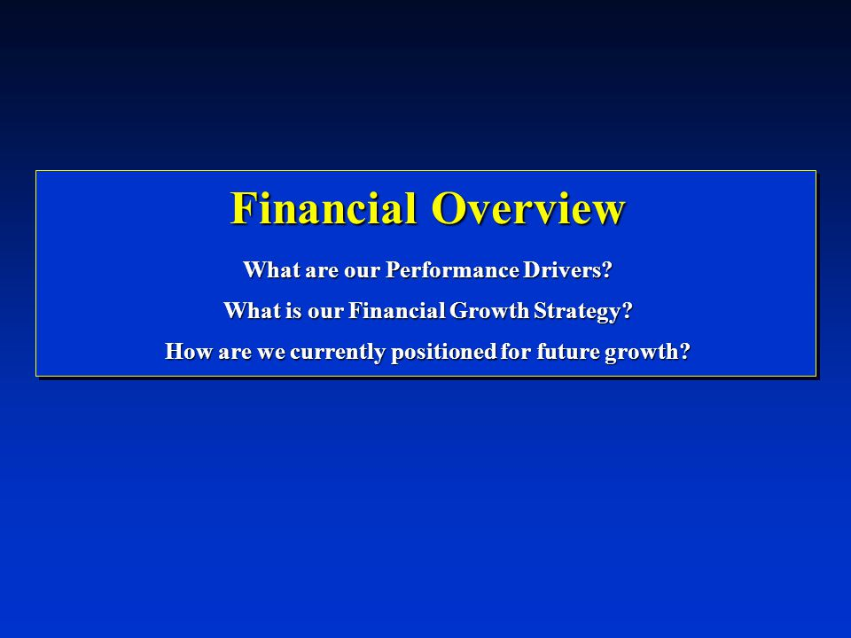 Financial Overview What are our Performance Drivers? What is our Financial Growth Strategy? How are we currently positioned for future growth?