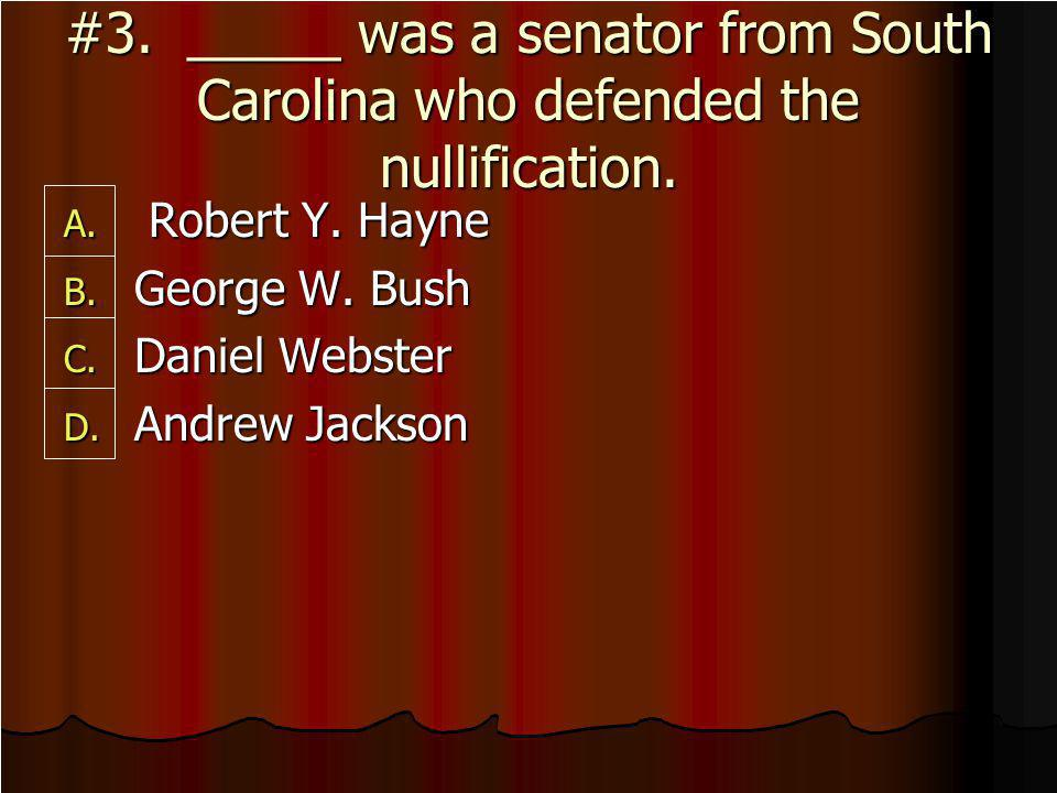 #3._____ was a senator from South Carolina who defended the nullification.