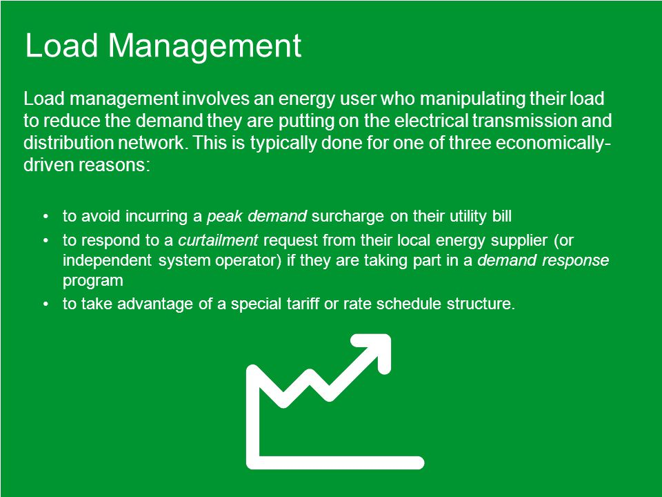 Load management involves an energy user who manipulating their load to reduce the demand they are putting on the electrical transmission and distribution network.