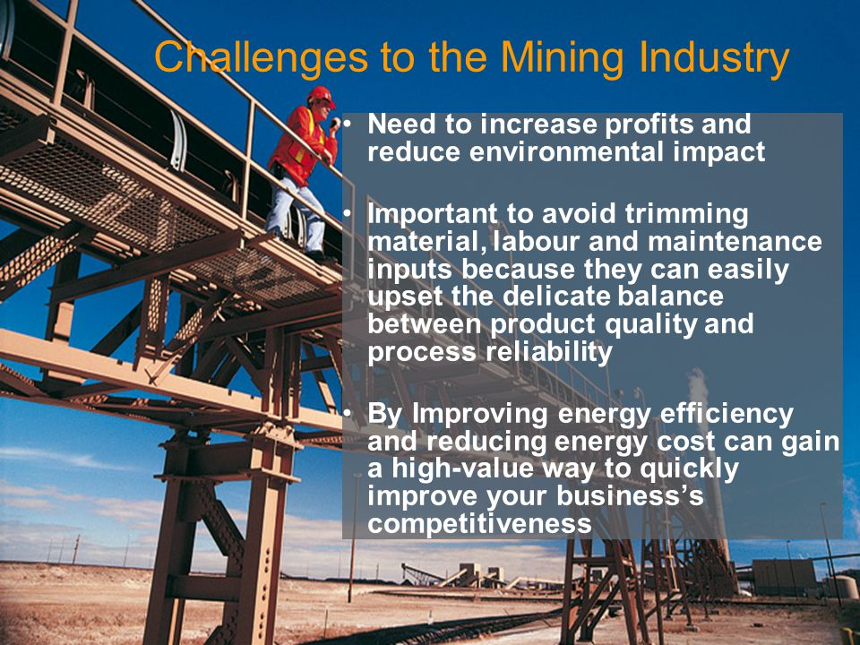 Challenges to the Mining Industry Need to increase profits and reduce environmental impact Important to avoid trimming material, labour and maintenance inputs because they can easily upset the delicate balance between product quality and process reliability By Improving energy efficiency and reducing energy cost can gain a high-value way to quickly improve your businesss competitiveness