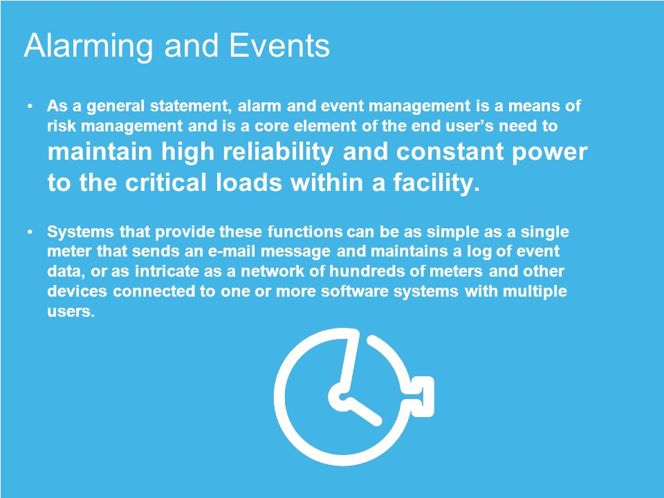 Alarming and Events As a general statement, alarm and event management is a means of risk management and is a core element of the end users need to maintain high reliability and constant power to the critical loads within a facility.