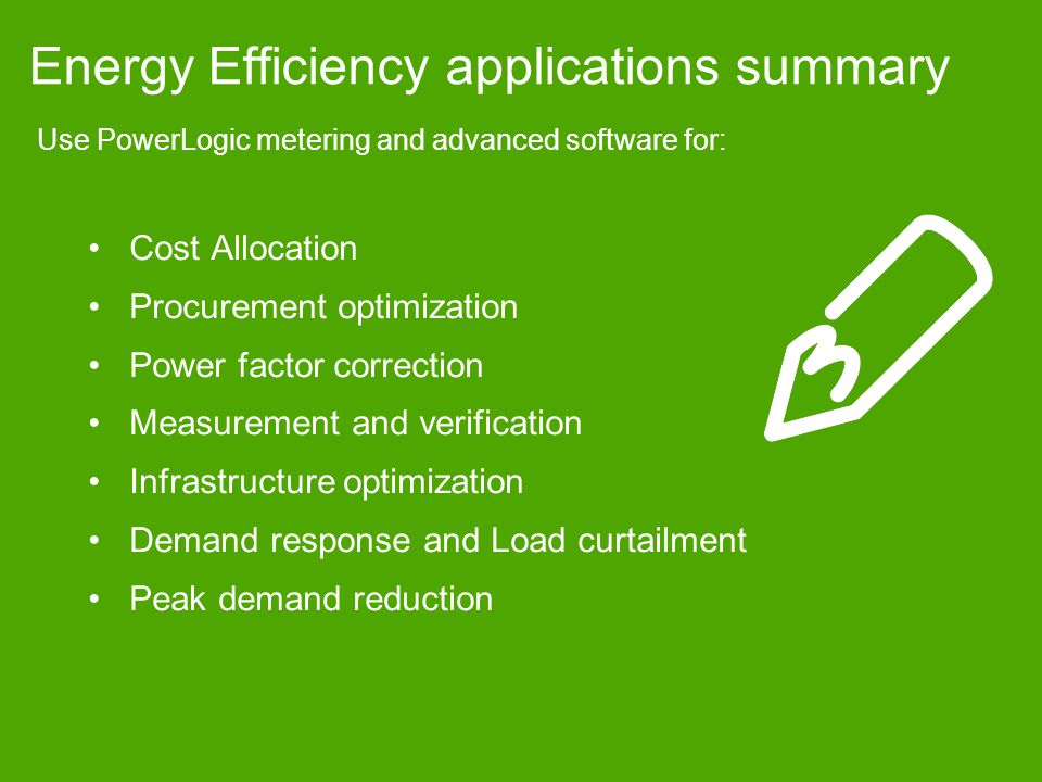 Energy Efficiency applications summary Use PowerLogic metering and advanced software for: Cost Allocation Procurement optimization Power factor correction Measurement and verification Infrastructure optimization Demand response and Load curtailment Peak demand reduction