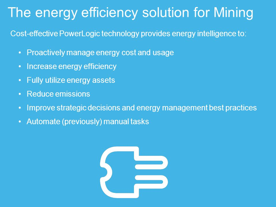 Cost-effective PowerLogic technology provides energy intelligence to: Proactively manage energy cost and usage Increase energy efficiency Fully utilize energy assets Reduce emissions Improve strategic decisions and energy management best practices Automate (previously) manual tasks The energy efficiency solution for Mining