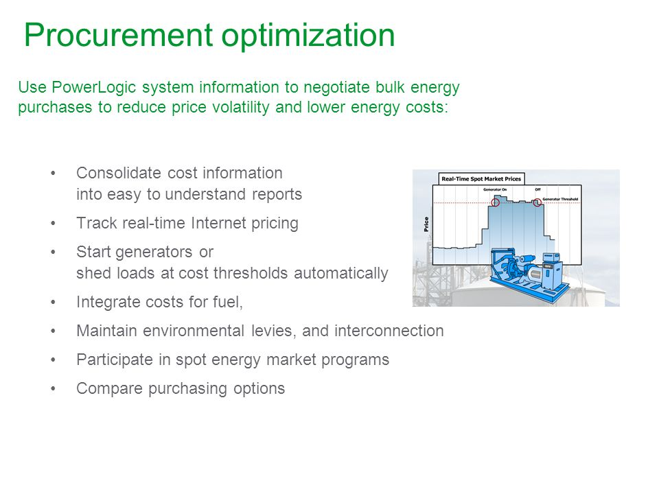 Procurement optimization Use PowerLogic system information to negotiate bulk energy purchases to reduce price volatility and lower energy costs: Consolidate cost information into easy to understand reports Track real-time Internet pricing Start generators or shed loads at cost thresholds automatically Integrate costs for fuel, Maintain environmental levies, and interconnection Participate in spot energy market programs Compare purchasing options