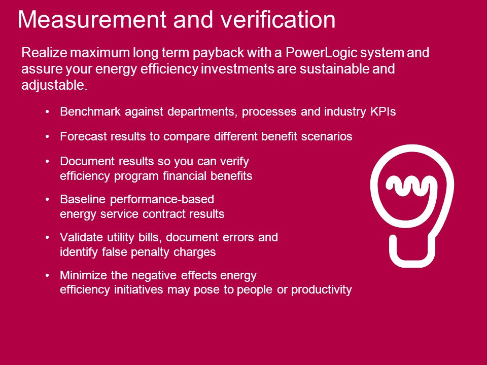 Measurement and verification Realize maximum long term payback with a PowerLogic system and assure your energy efficiency investments are sustainable and adjustable.