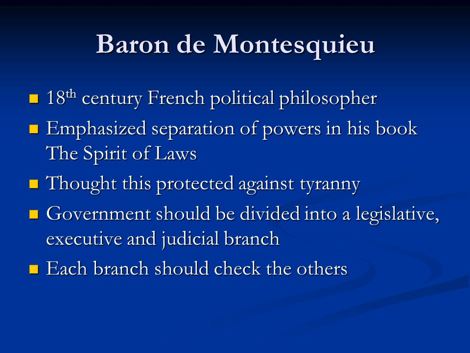Baron de Montesquieu 18 th century French political philosopher 18 th century French political philosopher Emphasized separation of powers in his book The Spirit of Laws Emphasized separation of powers in his book The Spirit of Laws Thought this protected against tyranny Thought this protected against tyranny Government should be divided into a legislative, executive and judicial branch Government should be divided into a legislative, executive and judicial branch Each branch should check the others Each branch should check the others