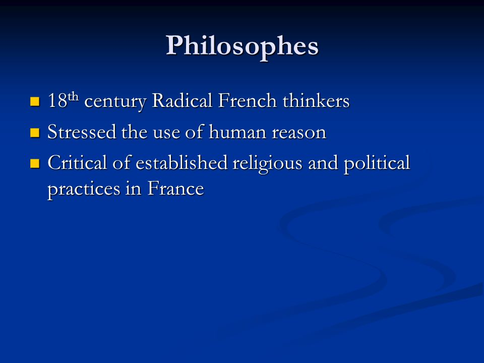 Philosophes 18 th century Radical French thinkers 18 th century Radical French thinkers Stressed the use of human reason Stressed the use of human reason Critical of established religious and political practices in France Critical of established religious and political practices in France