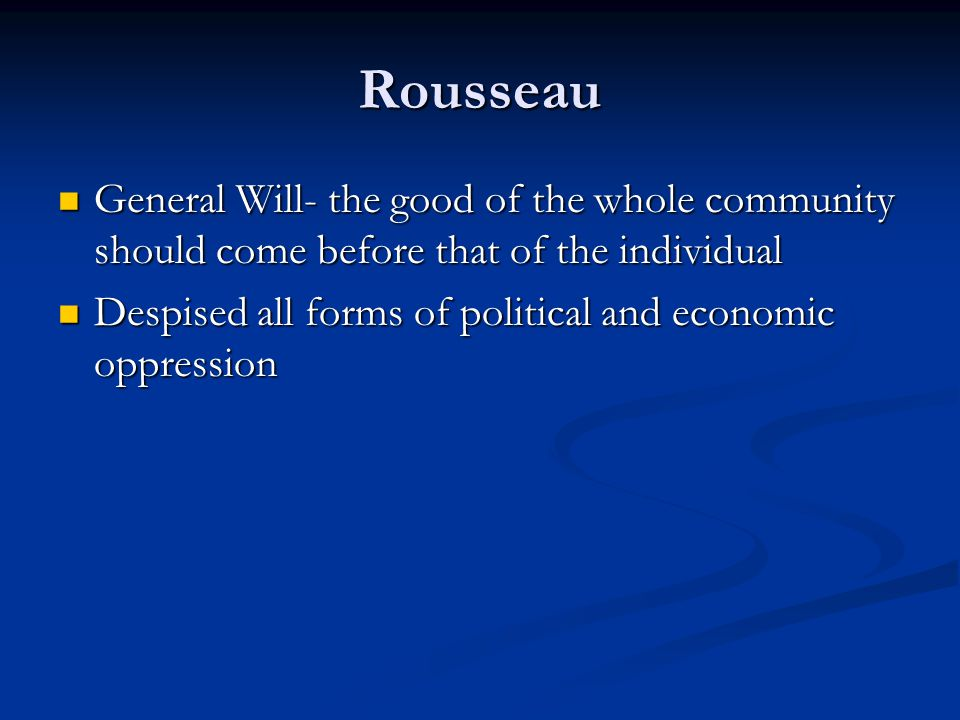 Rousseau General Will- the good of the whole community should come before that of the individual General Will- the good of the whole community should come before that of the individual Despised all forms of political and economic oppression Despised all forms of political and economic oppression