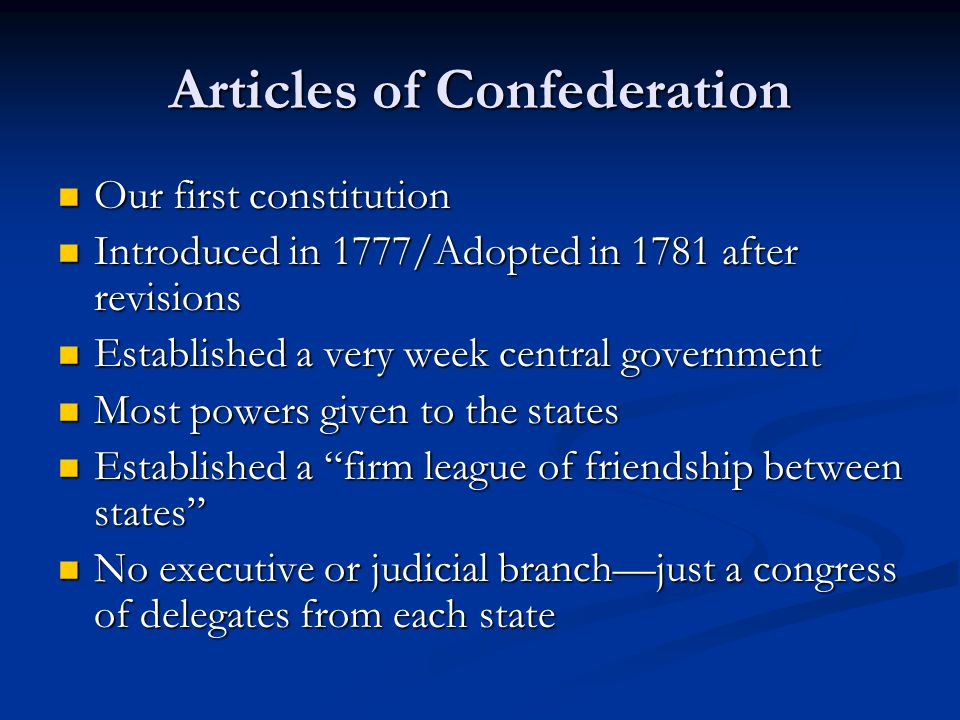 Articles of Confederation Our first constitution Our first constitution Introduced in 1777/Adopted in 1781 after revisions Introduced in 1777/Adopted in 1781 after revisions Established a very week central government Established a very week central government Most powers given to the states Most powers given to the states Established a firm league of friendship between states Established a firm league of friendship between states No executive or judicial branchjust a congress of delegates from each state No executive or judicial branchjust a congress of delegates from each state
