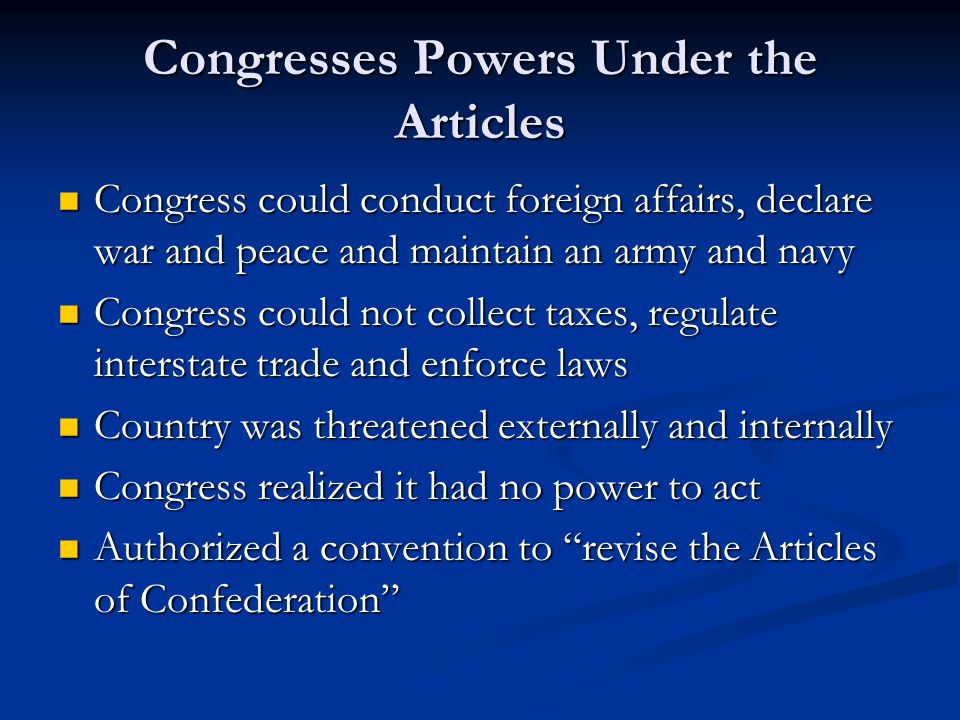 Congresses Powers Under the Articles Congress could conduct foreign affairs, declare war and peace and maintain an army and navy Congress could conduct foreign affairs, declare war and peace and maintain an army and navy Congress could not collect taxes, regulate interstate trade and enforce laws Congress could not collect taxes, regulate interstate trade and enforce laws Country was threatened externally and internally Country was threatened externally and internally Congress realized it had no power to act Congress realized it had no power to act Authorized a convention to revise the Articles of Confederation Authorized a convention to revise the Articles of Confederation