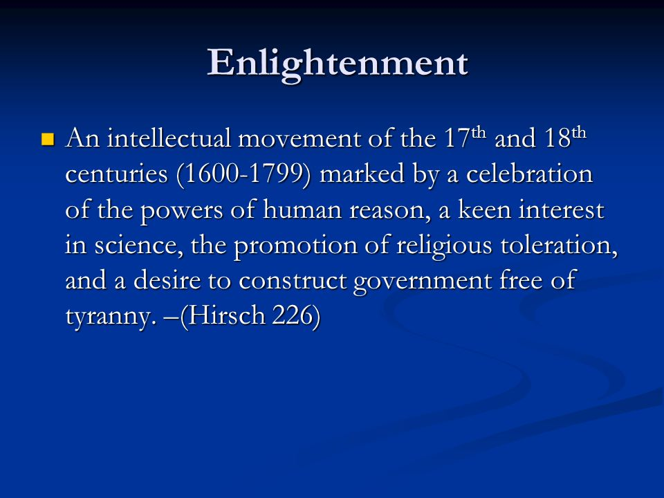 Enlightenment Enlightenment An intellectual movement of the 17 th and 18 th centuries (1600-1799) marked by a celebration of the powers of human reason, a keen interest in science, the promotion of religious toleration, and a desire to construct government free of tyranny.