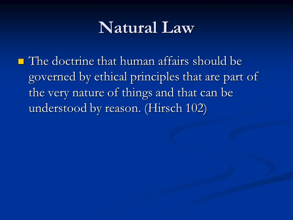 Natural Law The doctrine that human affairs should be governed by ethical principles that are part of the very nature of things and that can be understood by reason.