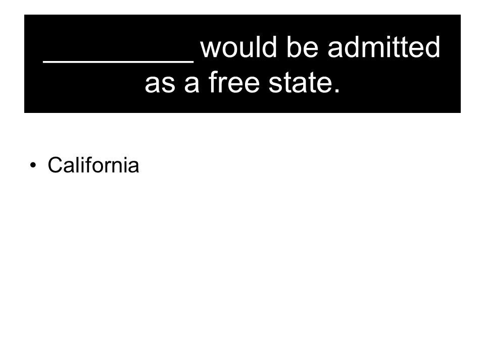 _________ would be admitted as a free state. California