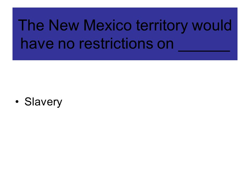 The New Mexico territory would have no restrictions on ______ Slavery