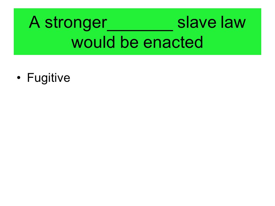 A stronger_______ slave law would be enacted Fugitive