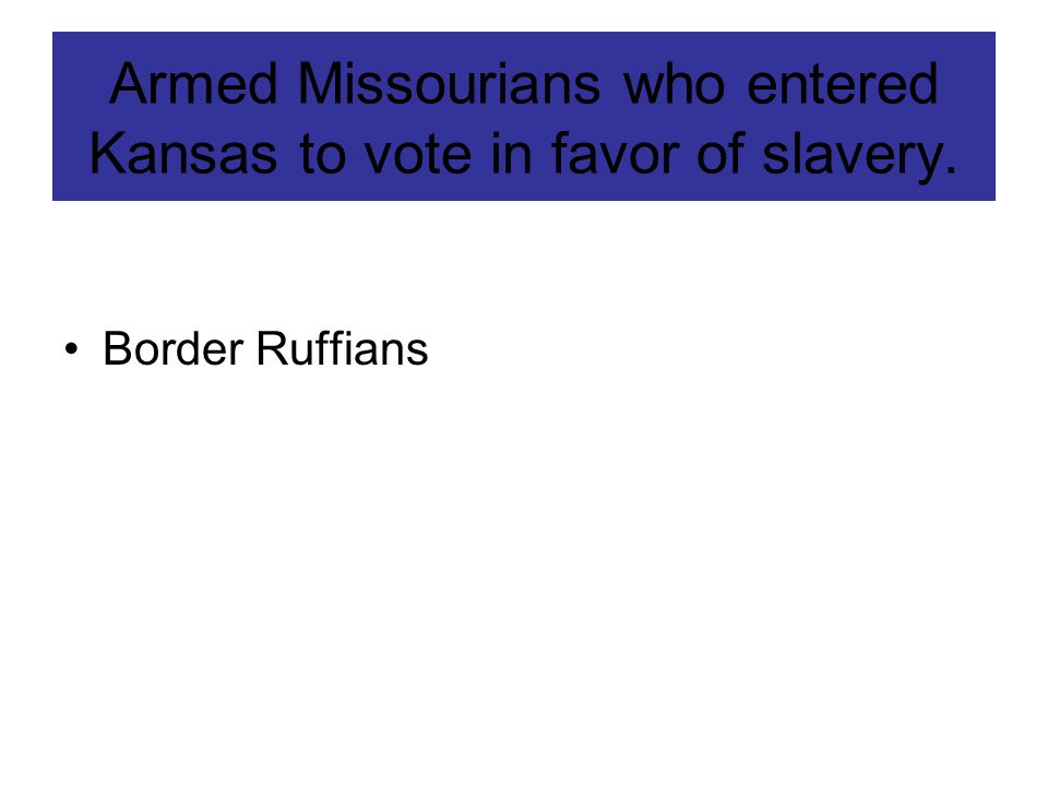 Armed Missourians who entered Kansas to vote in favor of slavery. Border Ruffians