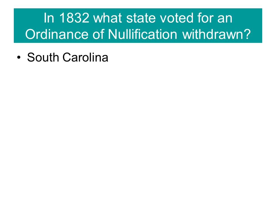 In 1832 what state voted for an Ordinance of Nullification withdrawn? South Carolina