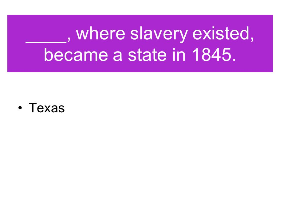____, where slavery existed, became a state in 1845. Texas