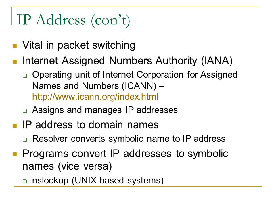 IP Address (cont) Vital in packet switching Internet Assigned Numbers Authority (IANA) Operating unit of Internet Corporation for Assigned Names and Numbers (ICANN) – http://www.icann.org/index.html http://www.icann.org/index.html Assigns and manages IP addresses IP address to domain names Resolver converts symbolic name to IP address Programs convert IP addresses to symbolic names (vice versa) nslookup (UNIX-based systems)