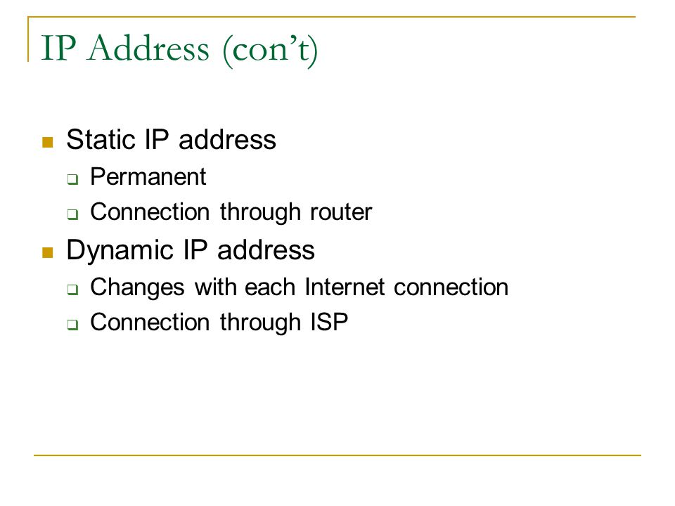 IP Address (cont) Static IP address Permanent Connection through router Dynamic IP address Changes with each Internet connection Connection through IS
