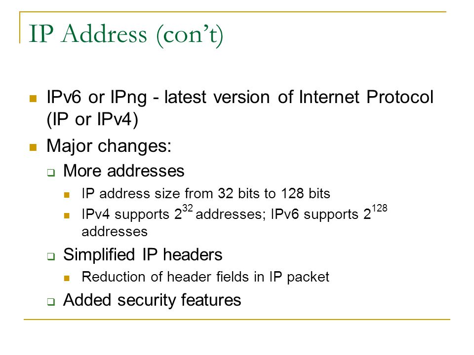 IP Address (cont) IPv6 or IPng - latest version of Internet Protocol (IP or IPv4) Major changes: More addresses IP address size from 32 bits to 128 bits IPv4 supports 2 32 addresses; IPv6 supports 2 128 addresses Simplified IP headers Reduction of header fields in IP packet Added security features