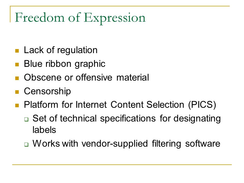 Freedom of Expression Lack of regulation Blue ribbon graphic Obscene or offensive material Censorship Platform for Internet Content Selection (PICS) Set of technical specifications for designating labels Works with vendor-supplied filtering software