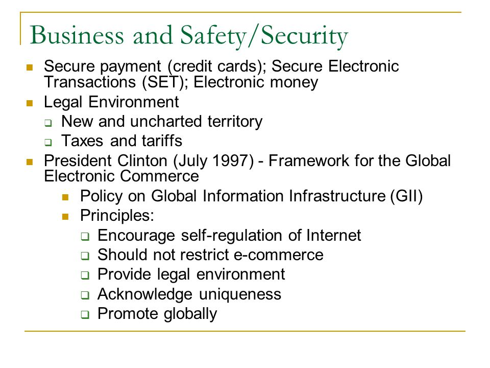 Business and Safety/Security Secure payment (credit cards); Secure Electronic Transactions (SET); Electronic money Legal Environment New and uncharted territory Taxes and tariffs President Clinton (July 1997) - Framework for the Global Electronic Commerce Policy on Global Information Infrastructure (GII) Principles: Encourage self-regulation of Internet Should not restrict e-commerce Provide legal environment Acknowledge uniqueness Promote globally