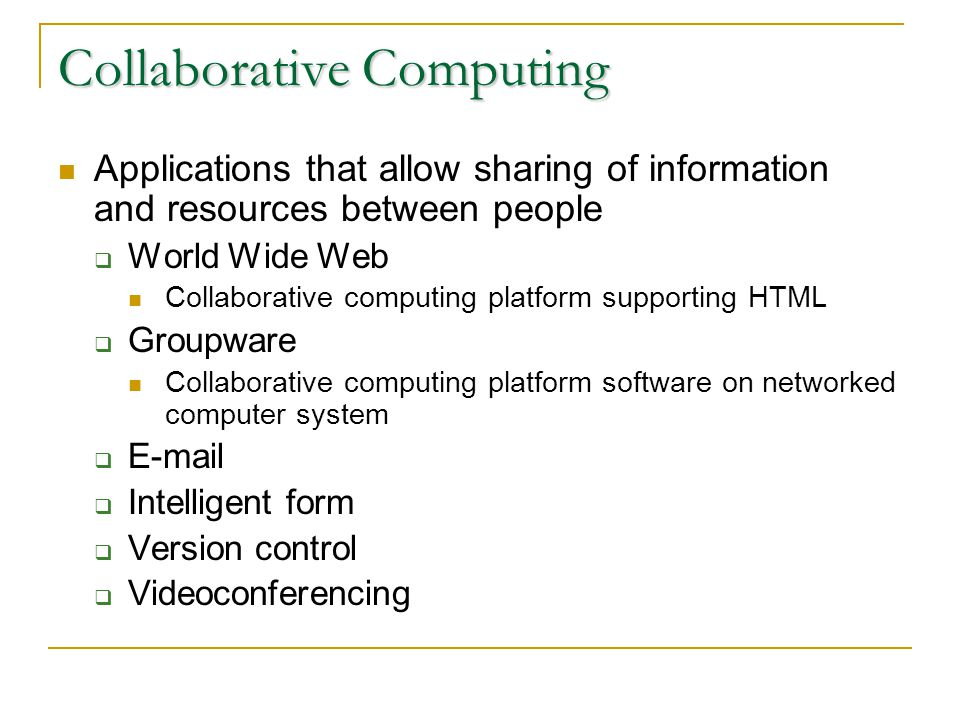 Collaborative Computing Applications that allow sharing of information and resources between people World Wide Web Collaborative computing platform supporting HTML Groupware Collaborative computing platform software on networked computer system E-mail Intelligent form Version control Videoconferencing