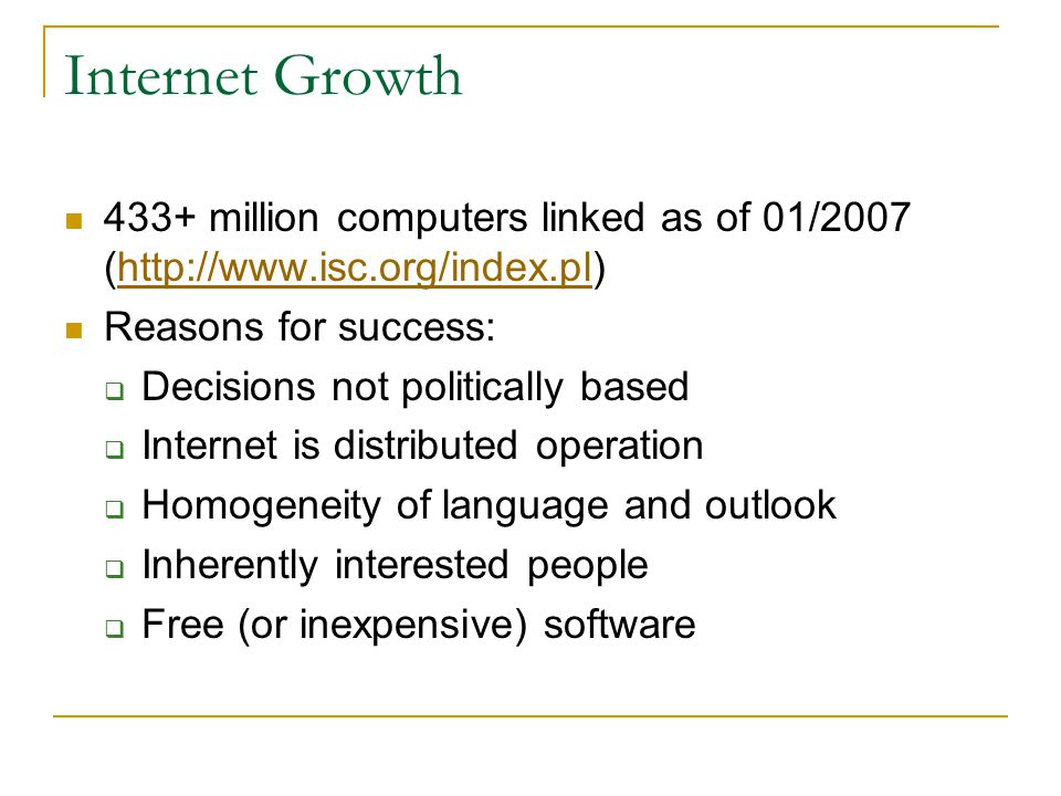 Internet Growth 433+ million computers linked as of 01/2007 (http://www.isc.org/index.pl)http://www.isc.org/index.pl Reasons for success: Decisions not politically based Internet is distributed operation Homogeneity of language and outlook Inherently interested people Free (or inexpensive) software